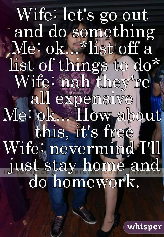 Wife: let's go out and do something Me: ok...*list off a list of things to do* Wife: nah they're all expensive  Me: ok... How about this, it's free Wife: nevermind I'll just stay home and do homework.