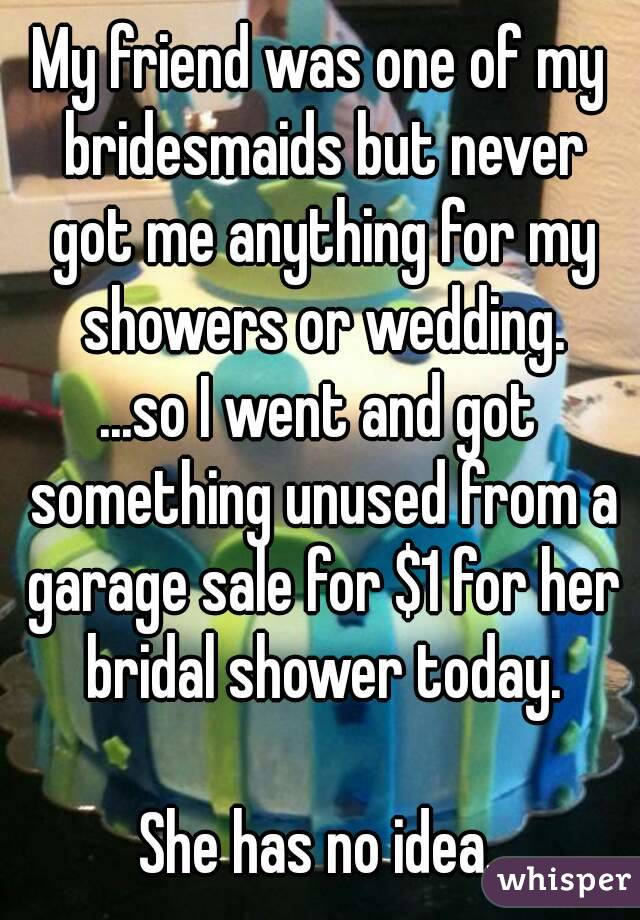 My friend was one of my bridesmaids but never got me anything for my showers or wedding. ...so I went and got something unused from a garage sale for $1 for her bridal shower today.  She has no idea.
