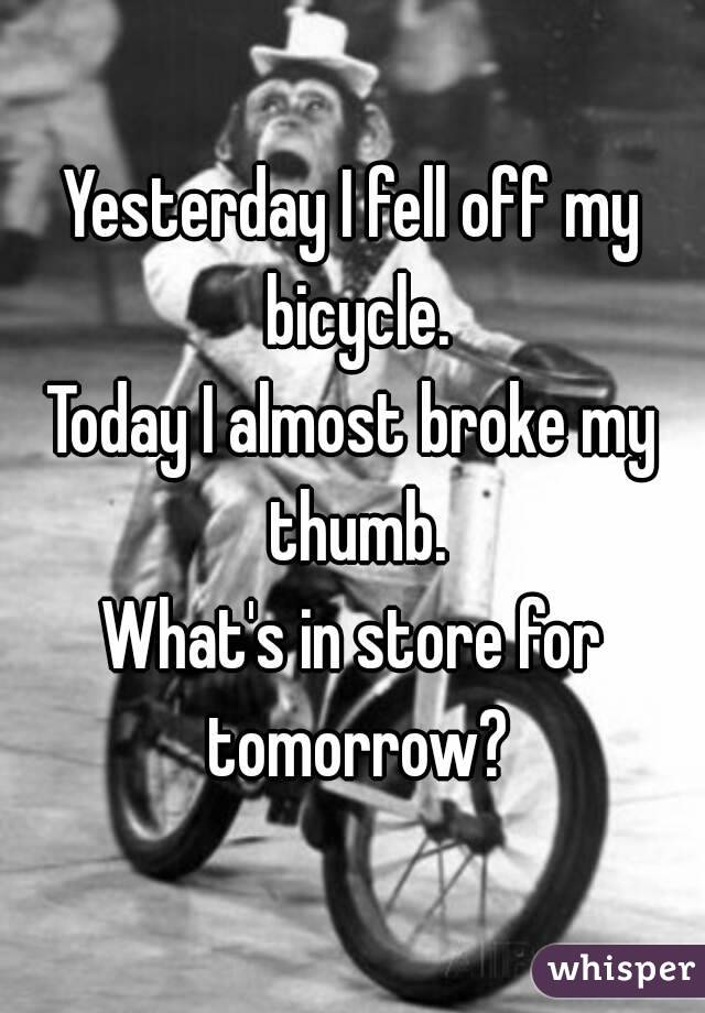 Yesterday I fell off my bicycle. Today I almost broke my thumb. What's in store for tomorrow?