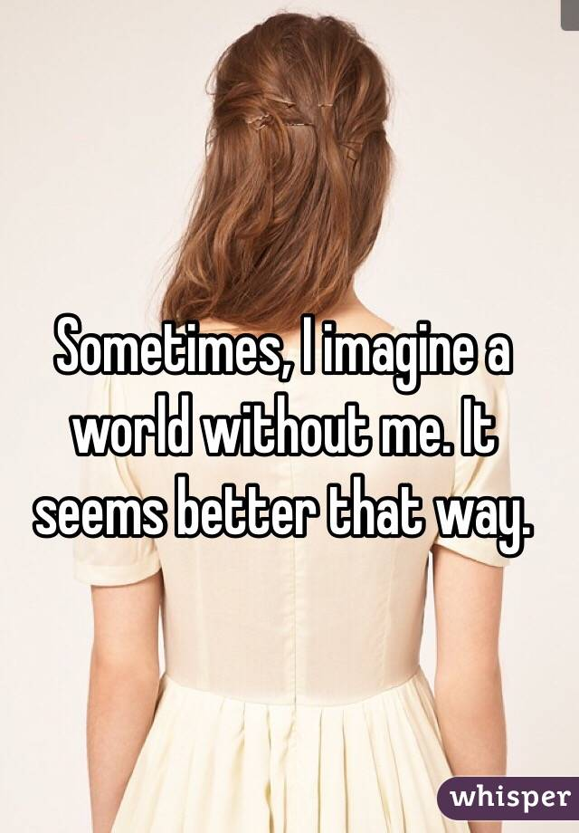 Sometimes, I imagine a world without me. It seems better that way.