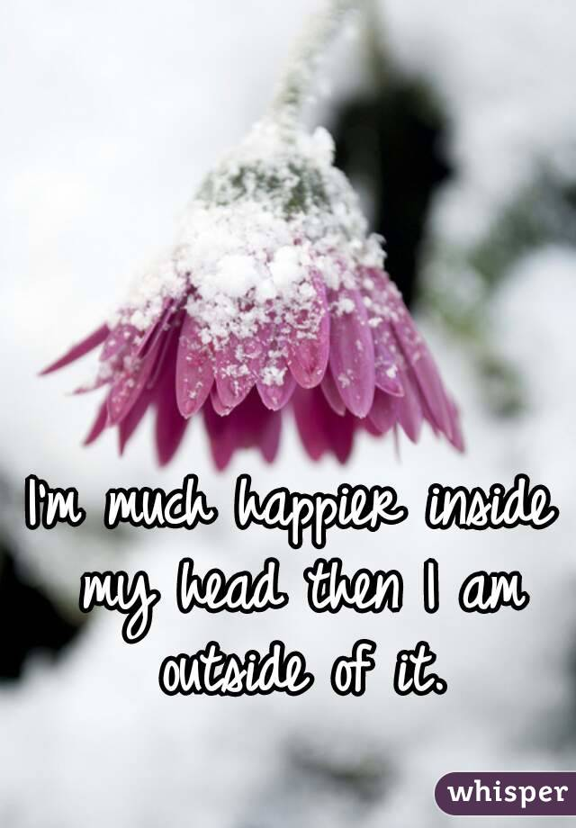 I'm much happier inside my head then I am outside of it.