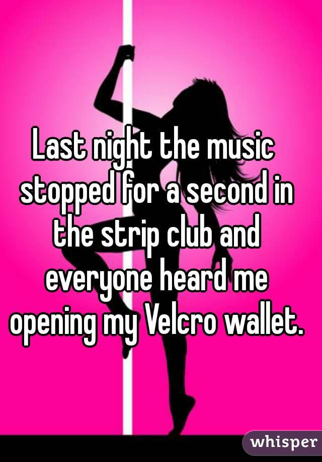 Last night the music stopped for a second in the strip club and everyone heard me opening my Velcro wallet.