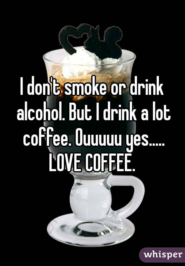 I don't smoke or drink alcohol. But I drink a lot coffee. Ouuuuu yes..... LOVE COFFEE.