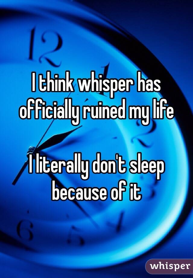 I think whisper has officially ruined my life  I literally don't sleep because of it
