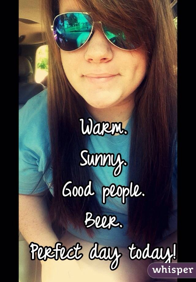 Warm. Sunny. Good people. Beer. Perfect day today!
