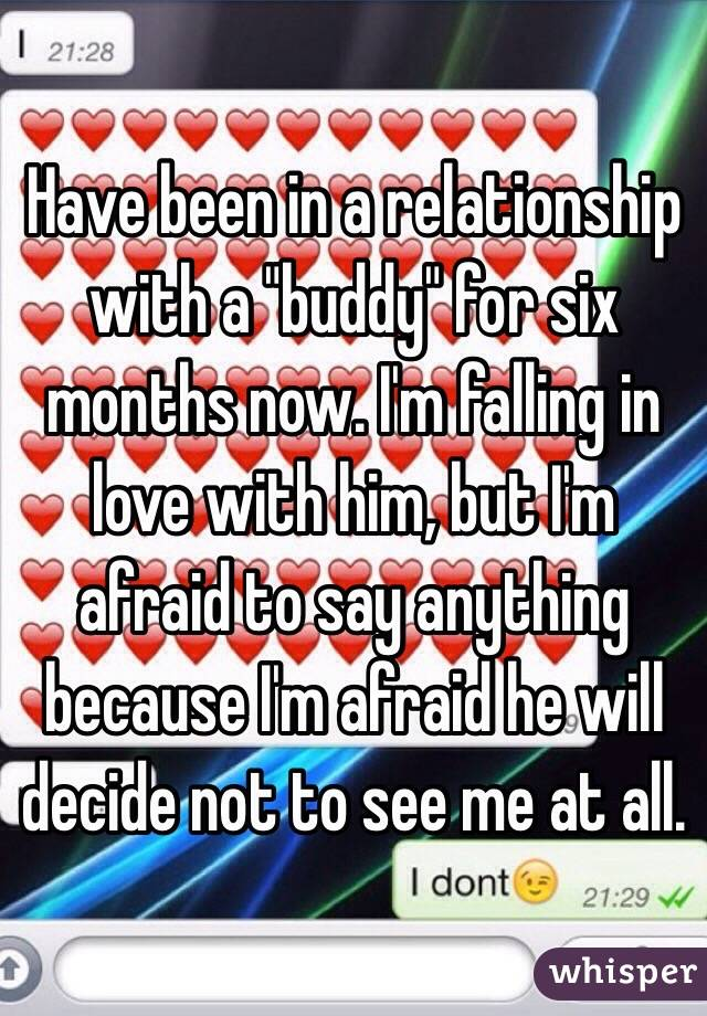 """Have been in a relationship with a """"buddy"""" for six months now. I'm falling in love with him, but I'm afraid to say anything because I'm afraid he will decide not to see me at all."""