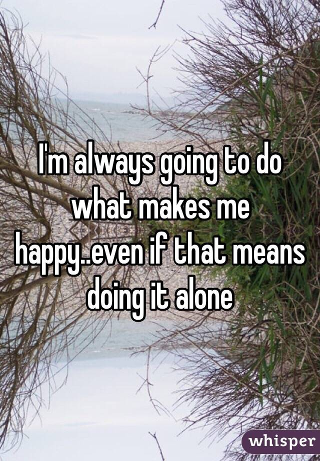 I'm always going to do what makes me happy..even if that means doing it alone