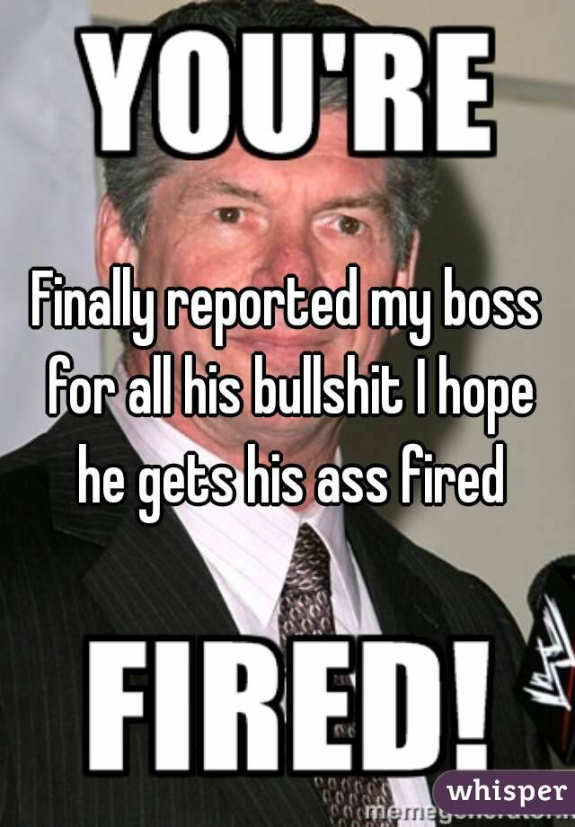 Finally reported my boss for all his bullshit I hope he gets his ass fired