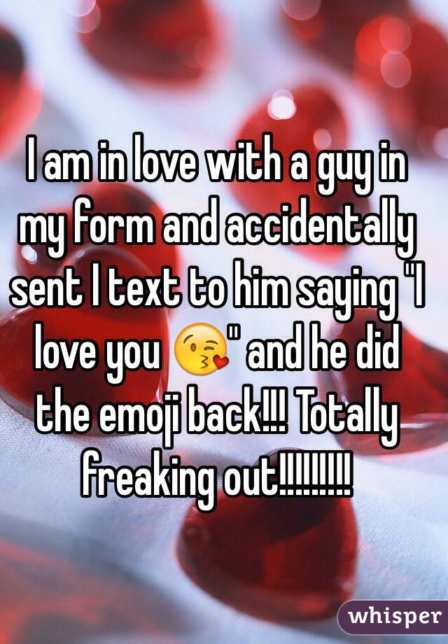 """I am in love with a guy in my form and accidentally sent I text to him saying """"I love you 😘"""" and he did the emoji back!!! Totally freaking out!!!!!!!!!"""
