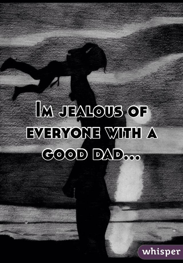 Im jealous of everyone with a good dad...