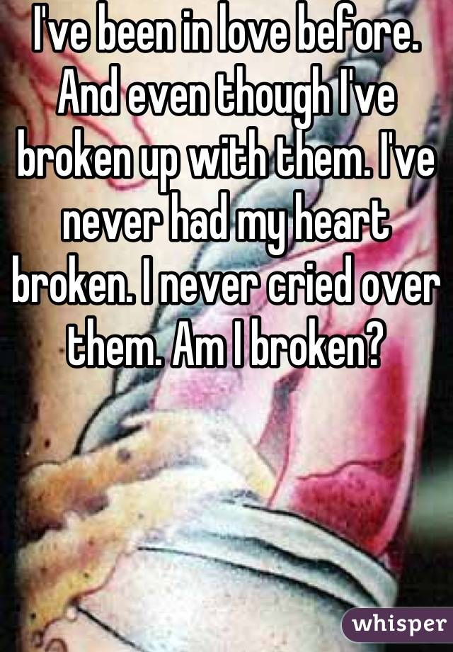I've been in love before. And even though I've broken up with them. I've never had my heart broken. I never cried over them. Am I broken?