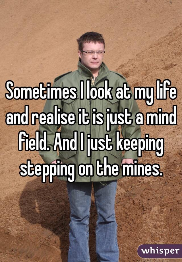 Sometimes I look at my life and realise it is just a mind field. And I just keeping stepping on the mines.