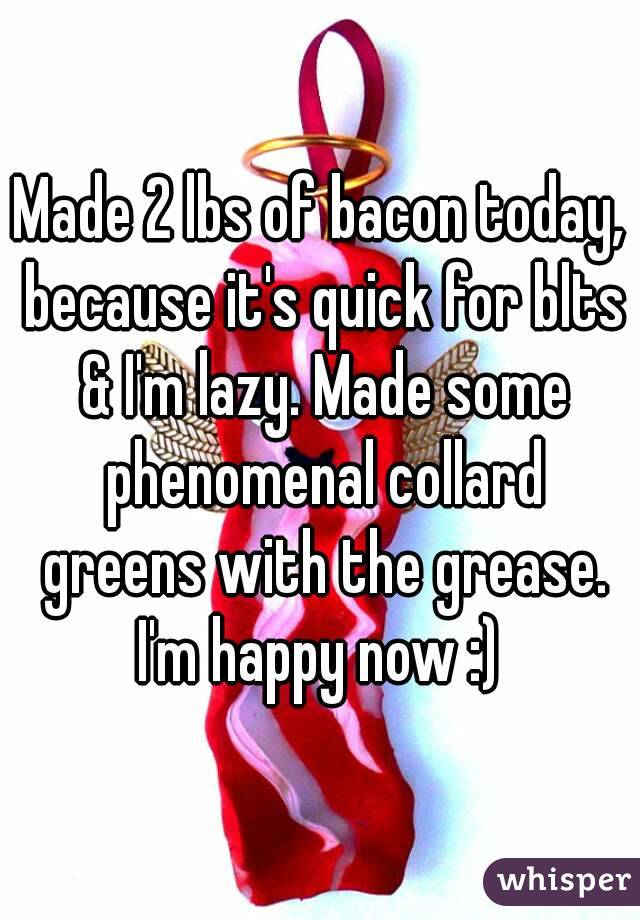 Made 2 lbs of bacon today, because it's quick for blts & I'm lazy. Made some phenomenal collard greens with the grease. I'm happy now :)