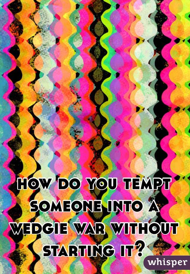 how do you tempt someone into a wedgie war without starting it?