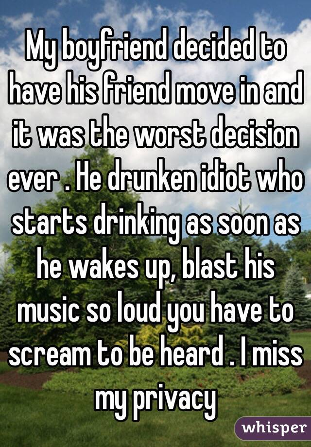 My boyfriend decided to have his friend move in and it was the worst decision ever . He drunken idiot who starts drinking as soon as he wakes up, blast his music so loud you have to scream to be heard . I miss my privacy