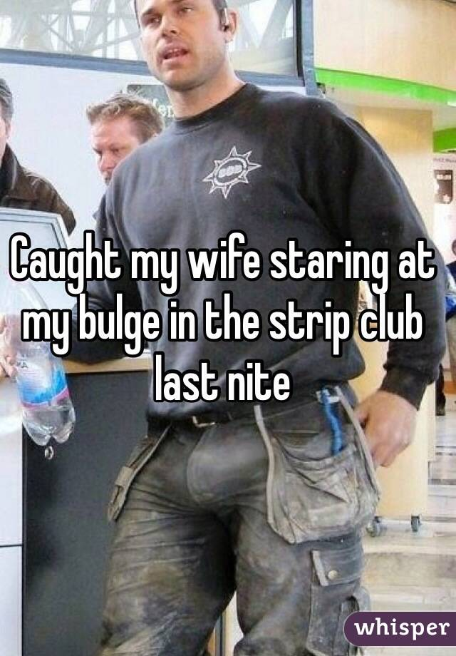 Caught my wife staring at my bulge in the strip club last nite