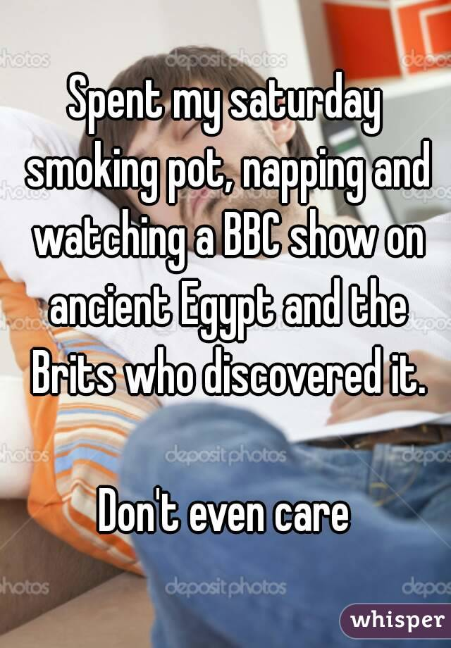 Spent my saturday smoking pot, napping and watching a BBC show on ancient Egypt and the Brits who discovered it.  Don't even care