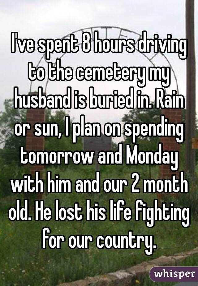 I've spent 8 hours driving to the cemetery my husband is buried in. Rain or sun, I plan on spending tomorrow and Monday with him and our 2 month old. He lost his life fighting for our country.