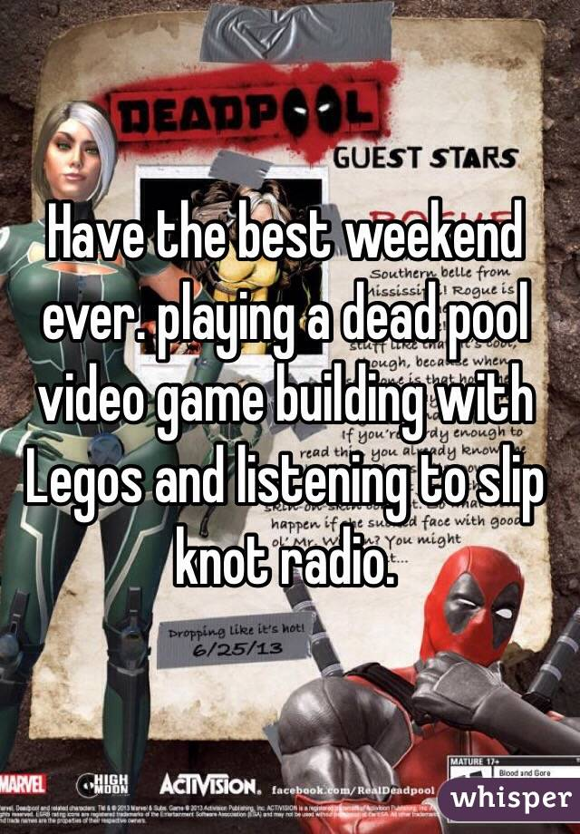 Have the best weekend ever. playing a dead pool video game building with Legos and listening to slip knot radio.