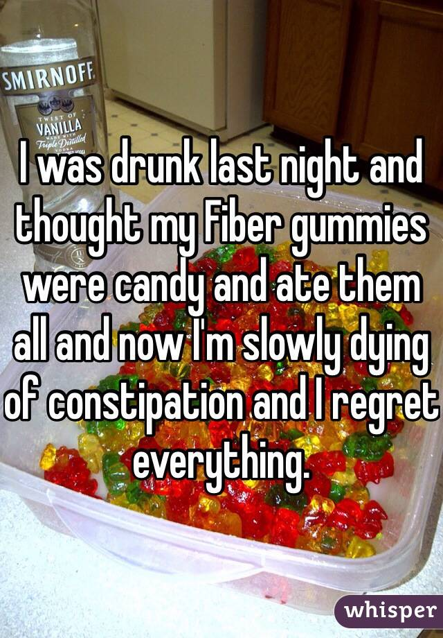 I was drunk last night and thought my Fiber gummies were candy and ate them all and now I'm slowly dying of constipation and I regret everything.