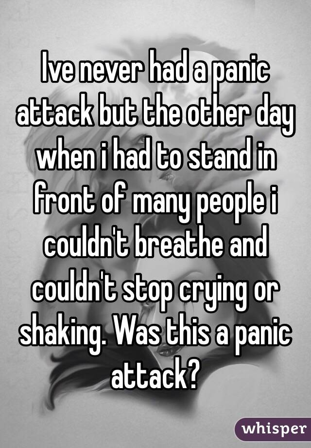 Ive never had a panic attack but the other day when i had to stand in front of many people i couldn't breathe and couldn't stop crying or shaking. Was this a panic attack?