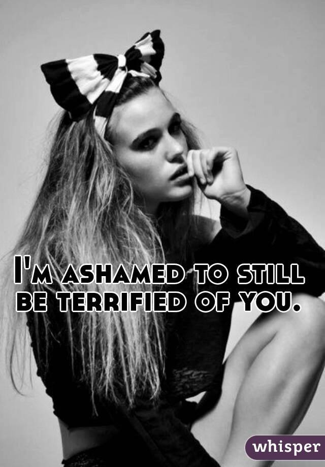 I'm ashamed to still be terrified of you.