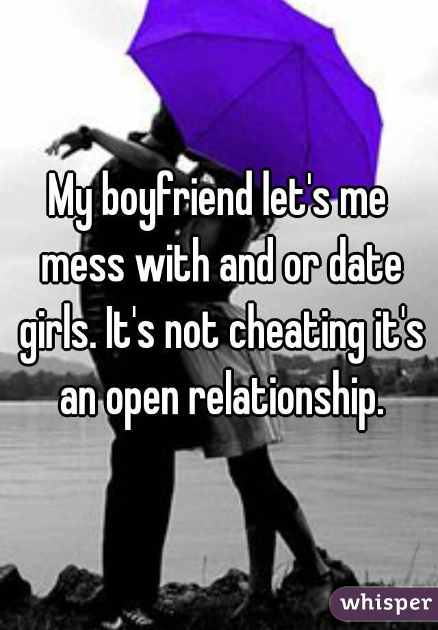 My boyfriend let's me mess with and or date girls. It's not cheating it's an open relationship.