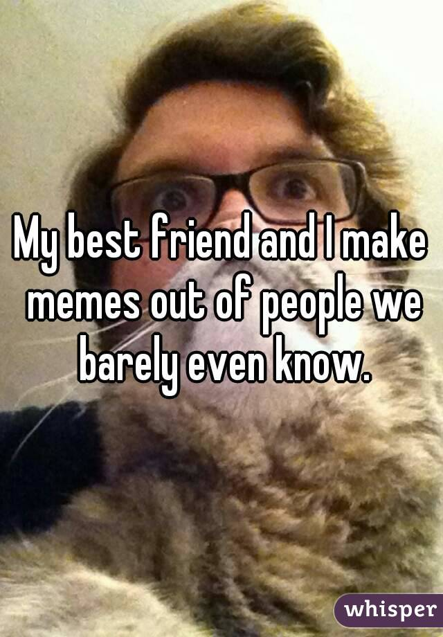 My best friend and I make memes out of people we barely even know.