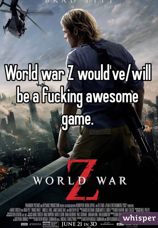 World war Z would've/will be a fucking awesome game.