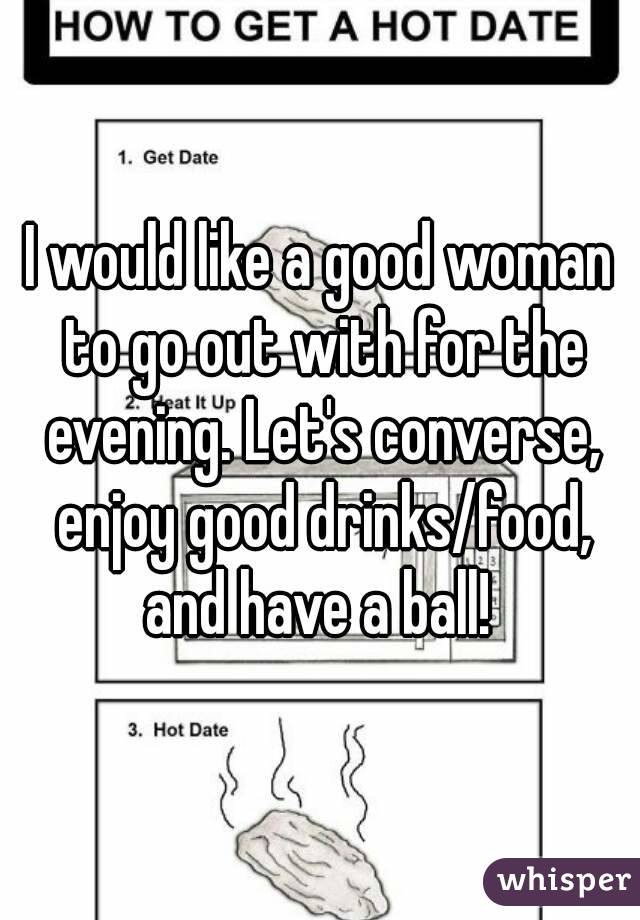 I would like a good woman to go out with for the evening. Let's converse, enjoy good drinks/food, and have a ball!