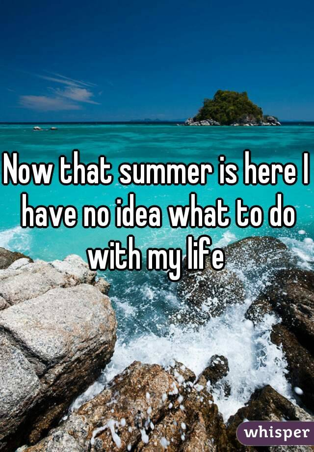 Now that summer is here I have no idea what to do with my life