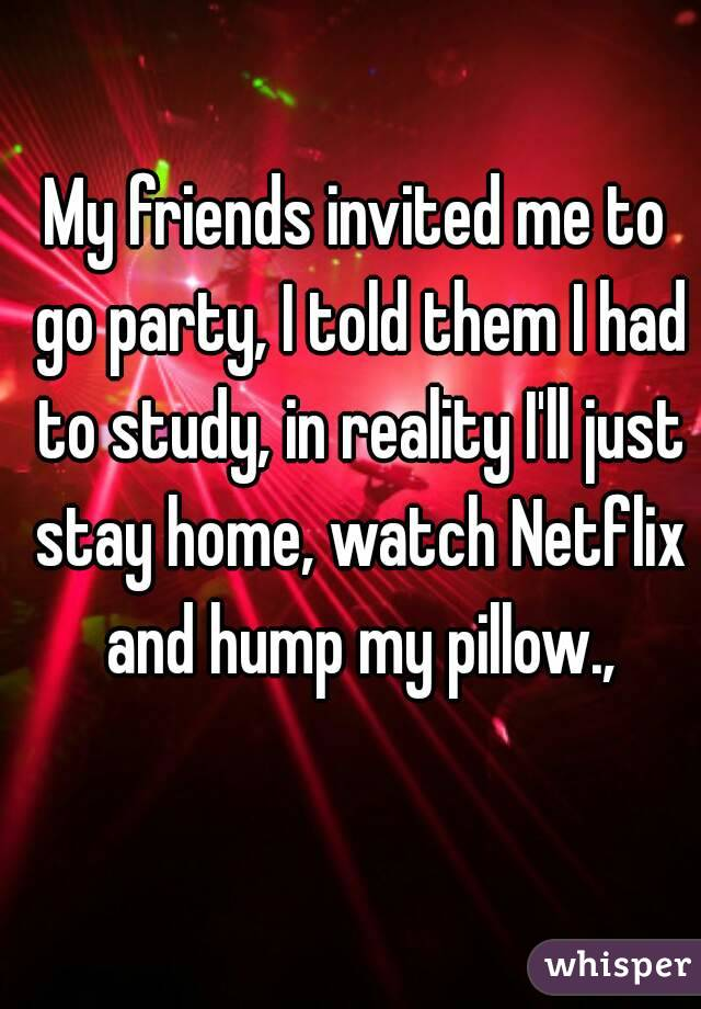 My friends invited me to go party, I told them I had to study, in reality I'll just stay home, watch Netflix and hump my pillow.,