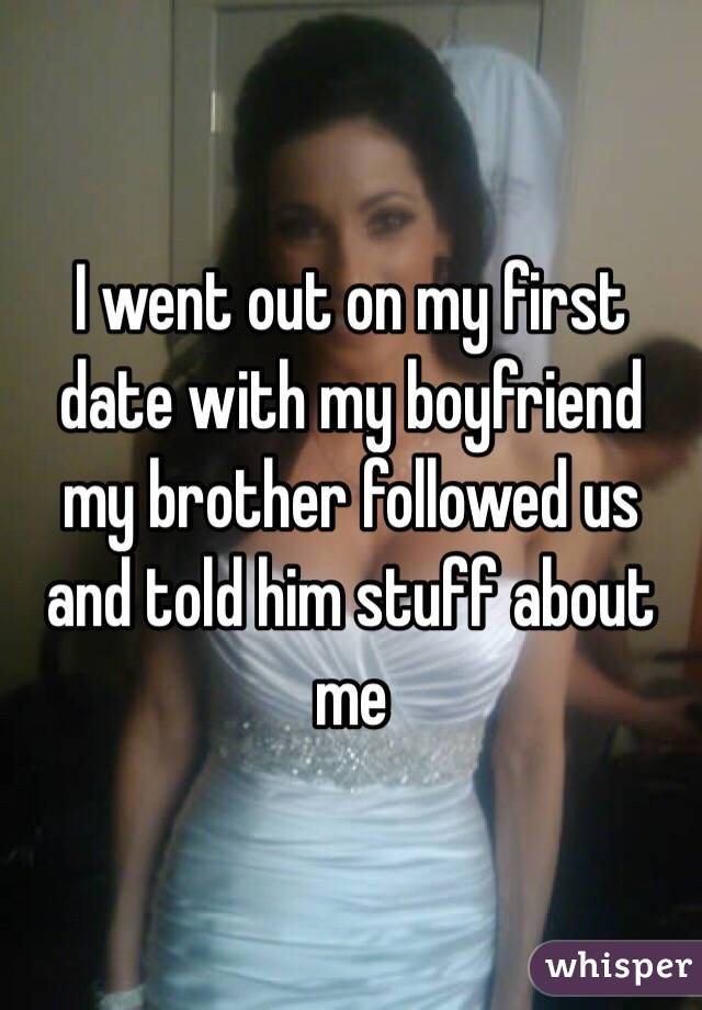 I went out on my first date with my boyfriend my brother followed us and told him stuff about me
