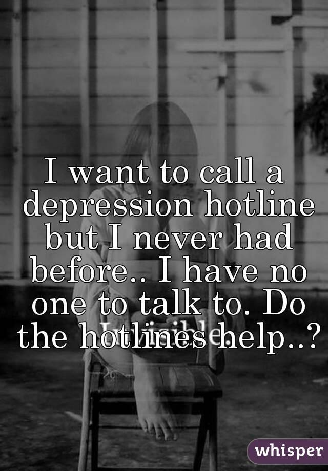 I want to call a depression hotline but I never had before.. I ...