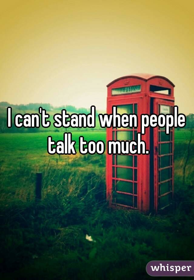 I can't stand when people talk too much.