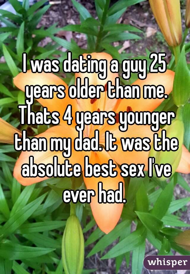 I was dating a guy 25 years older than me. Thats 4 years younger than my dad. It was the absolute best sex I've ever had.