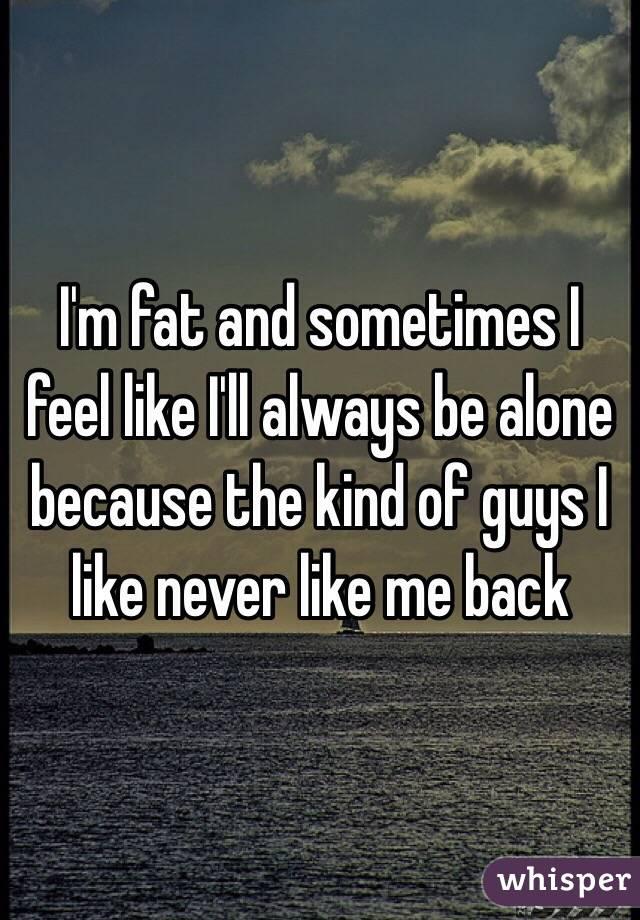 I'm fat and sometimes I feel like I'll always be alone because the kind of guys I like never like me back