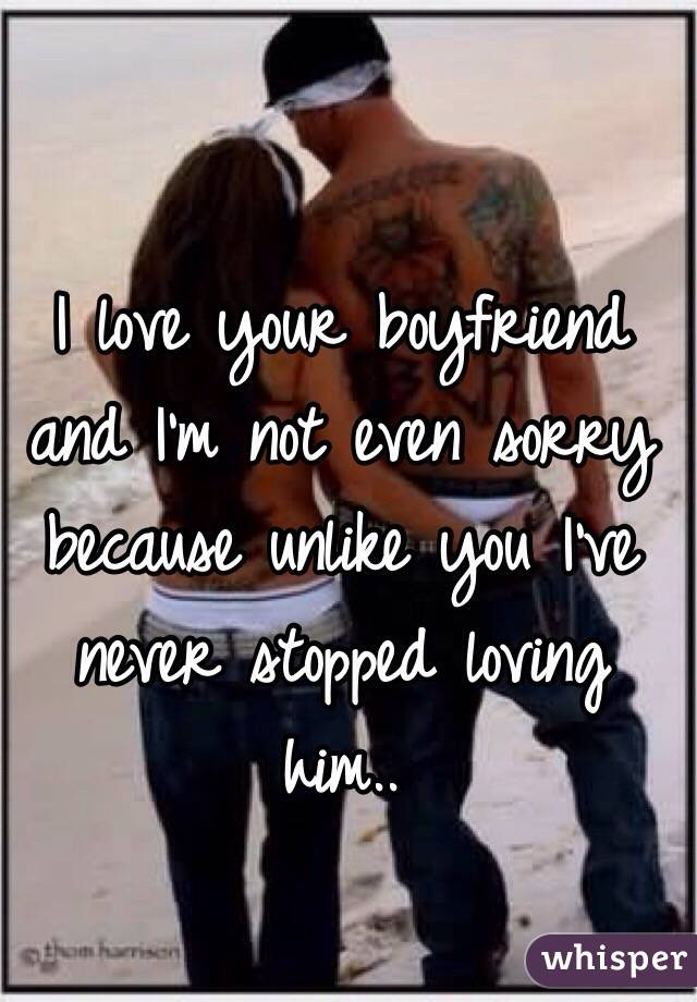 I love your boyfriend and I'm not even sorry because unlike you I've never stopped loving him..
