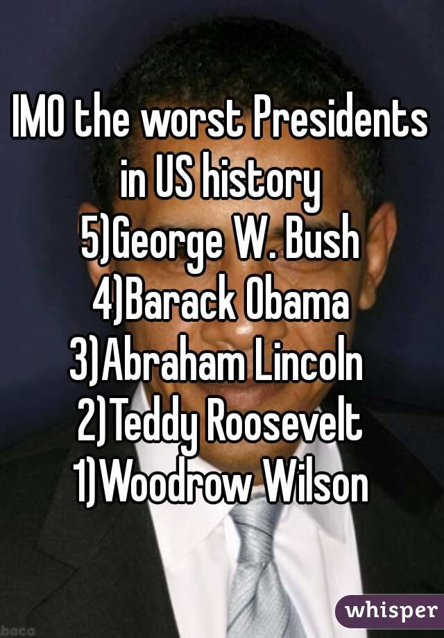 IMO the worst Presidents in US history  5)George W. Bush 4)Barack Obama 3)Abraham Lincoln  2)Teddy Roosevelt 1)Woodrow Wilson