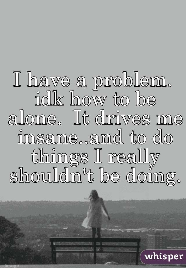 I have a problem. idk how to be alone.  It drives me insane..and to do things I really shouldn't be doing.