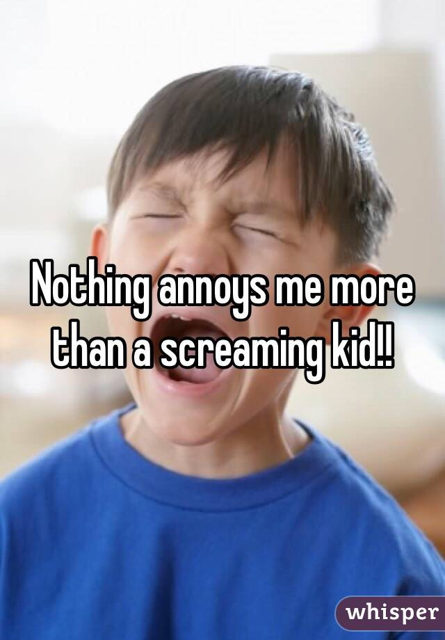 Nothing annoys me more than a screaming kid!!
