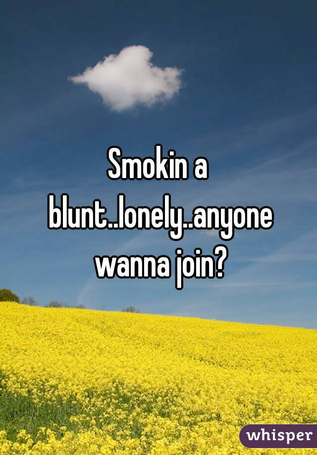 Smokin a blunt..lonely..anyone wanna join?
