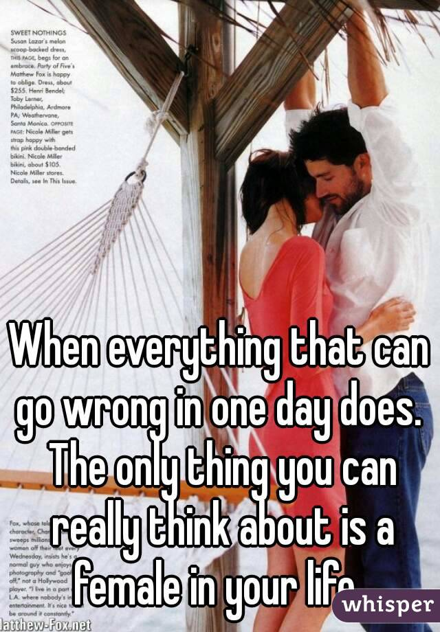 When everything that can go wrong in one day does.  The only thing you can really think about is a female in your life.