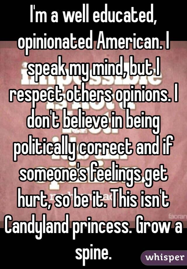 I'm a well educated, opinionated American. I speak my mind, but I respect others opinions. I don't believe in being politically correct and if someone's feelings get hurt, so be it. This isn't Candyland princess. Grow a spine.