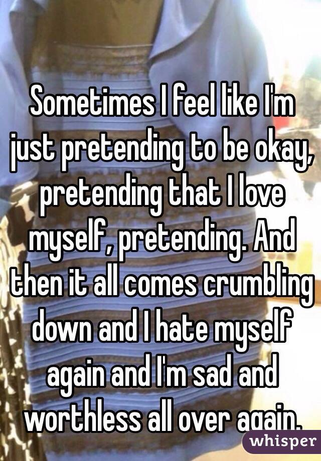 Sometimes I feel like I'm just pretending to be okay, pretending that I love myself, pretending. And then it all comes crumbling down and I hate myself again and I'm sad and worthless all over again.