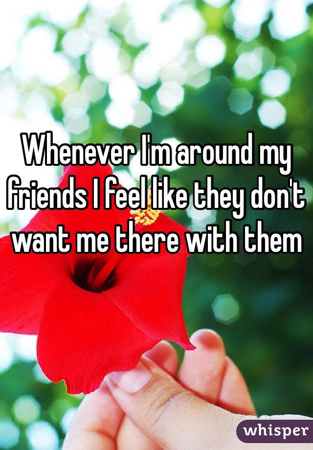 Whenever I'm around my friends I feel like they don't want me there with them