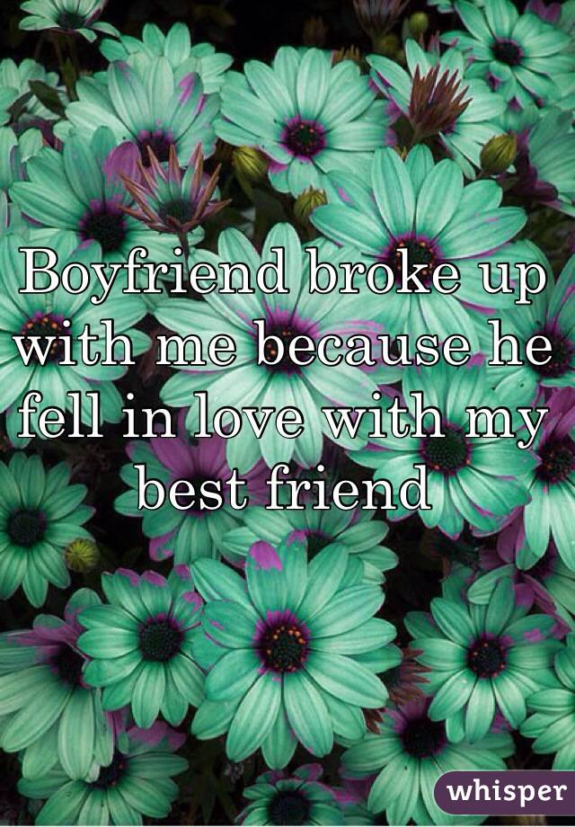 Boyfriend broke up with me because he fell in love with my best friend