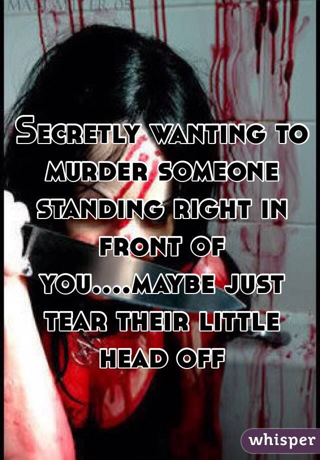 Secretly wanting to murder someone standing right in front of you....maybe just tear their little head off