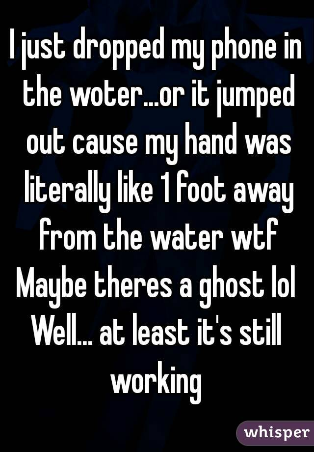 I just dropped my phone in the woter...or it jumped out cause my hand was literally like 1 foot away from the water wtf Maybe theres a ghost lol Well... at least it's still working
