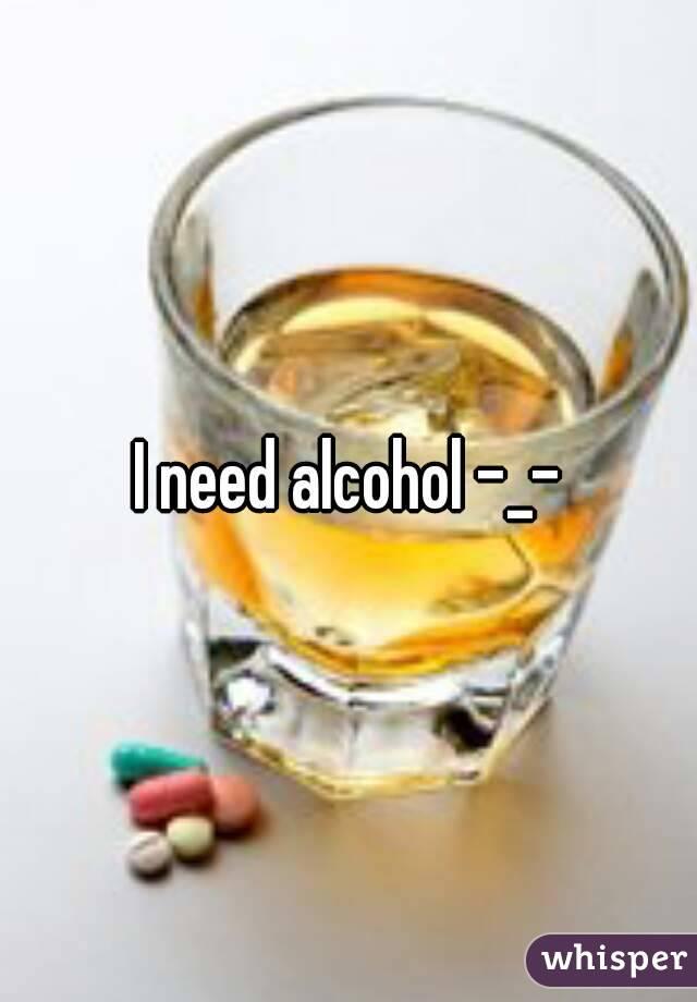 I need alcohol -_-
